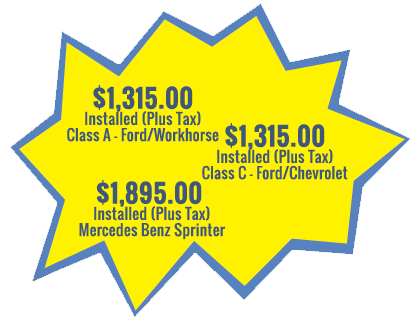 $1,322 Installed (Includes Tax) Class A - Ford/Workhorse, $1,322 Installed (Includes Tax) Class C - Ford/Chevrolet, $1,964 Installed (Includes Tax) Mercedes Benz Sprinter